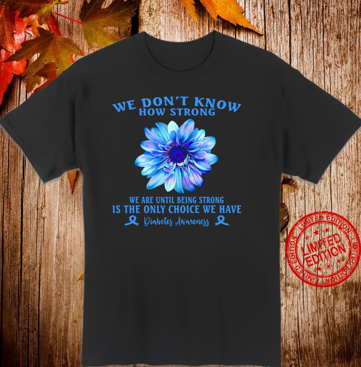 Being Strong Is The Only Choice SUnflower Diabetes Awareness Shirt