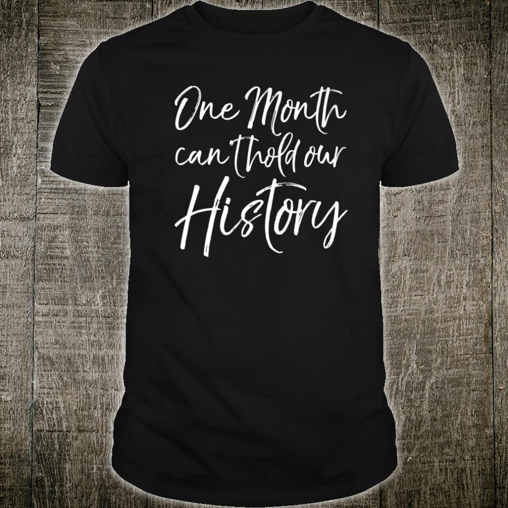 Black History Quote Saying One Month Can't Hold Our History Shirt