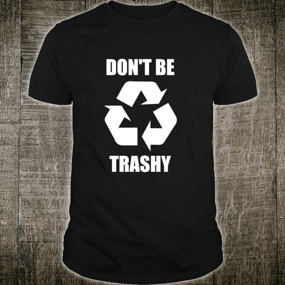 Don't Be Trashy Earth Day Climate Change Outfit Shirt