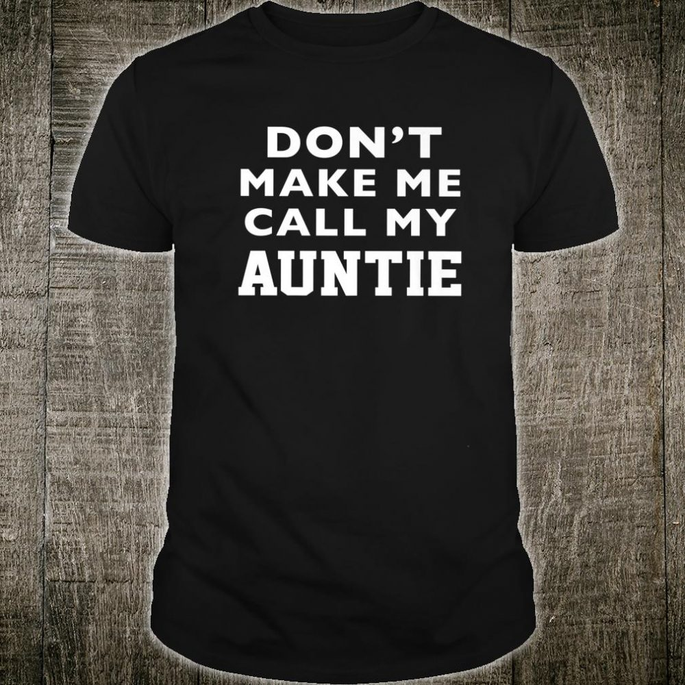 Don't Make Me Call My Auntie Shirt