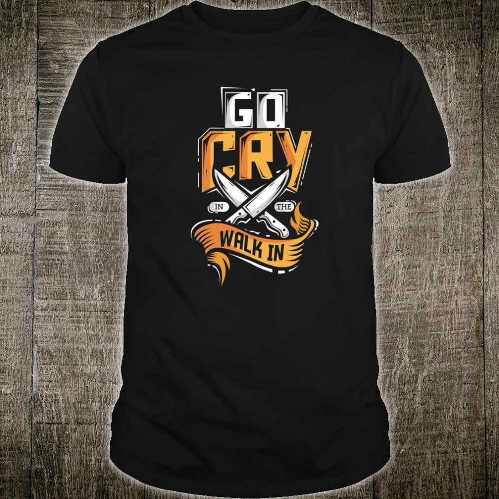 Go Cry In The Walk In Chef Cook Restaurant Line Chef Shirt
