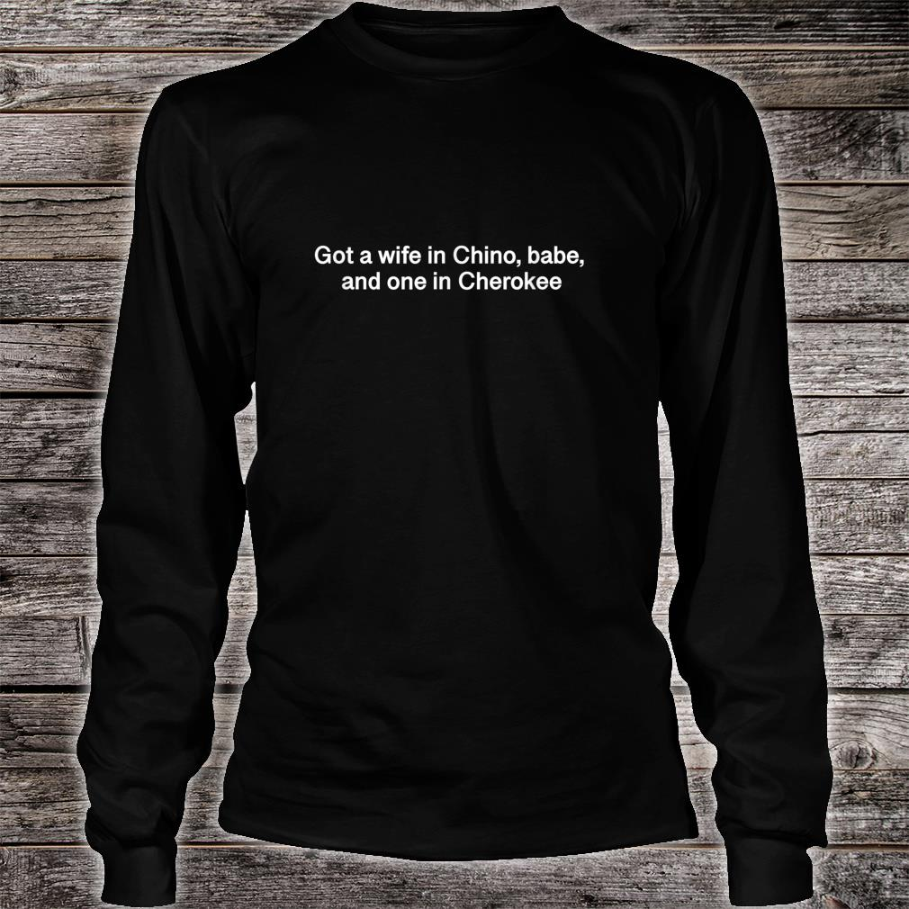 Got a wife in Chino, babe, and one in Cherokee Shirt long sleeved