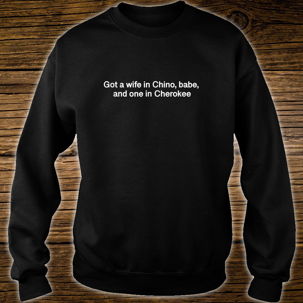 Got a wife in Chino, babe, and one in Cherokee Shirt sweater