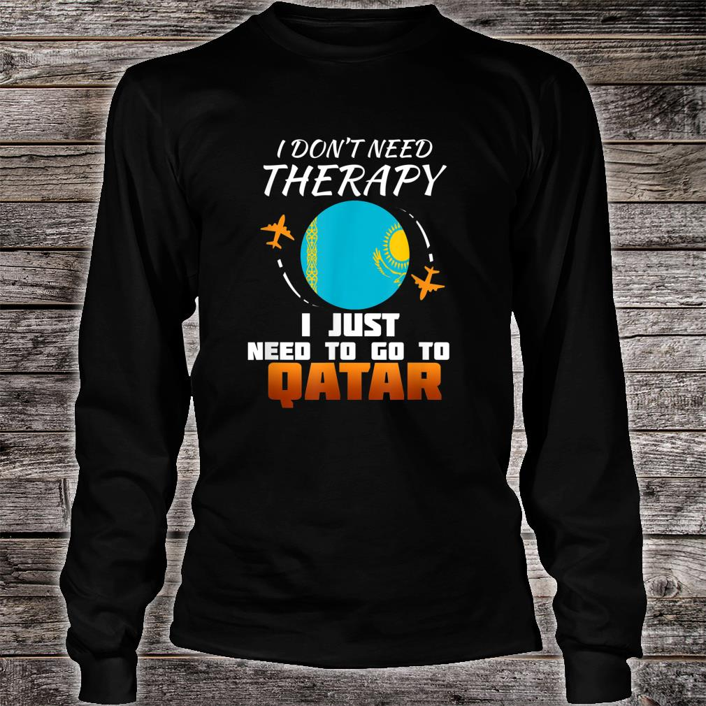 I don't need therapy I just need to go to Qatar shirt long sleeved