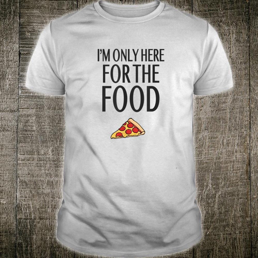 I'm Only Here for the Food Shirt