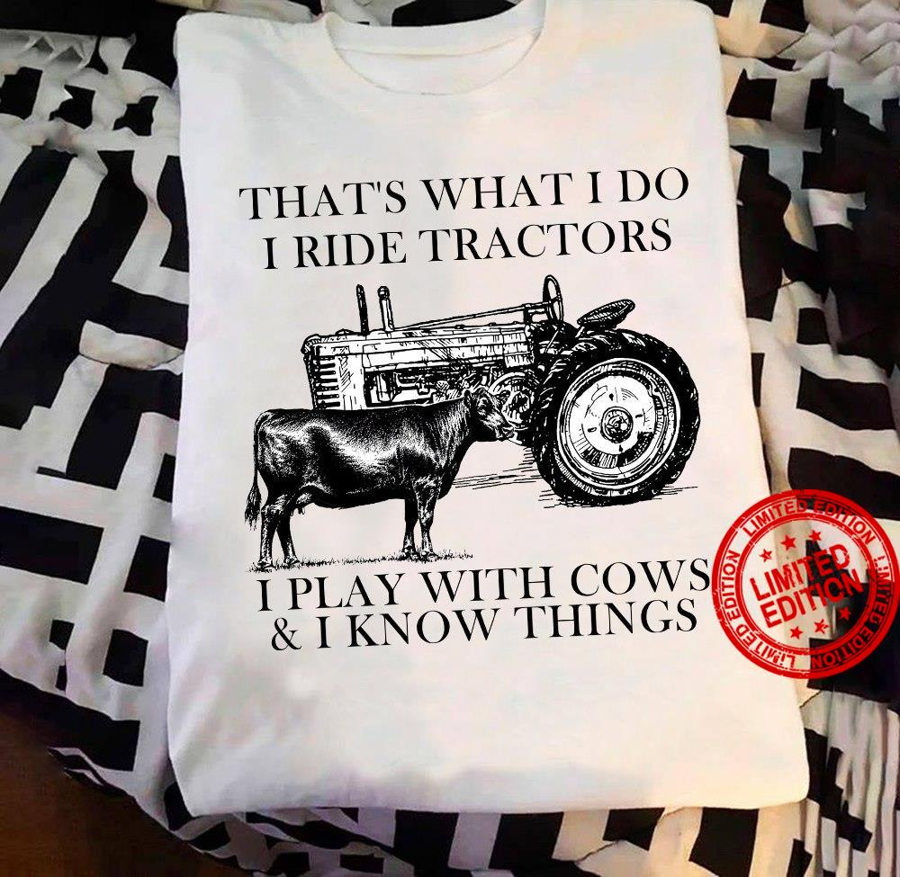 That's What I Do I Ride Tractors I Play With Cows & I Know Things Shirt
