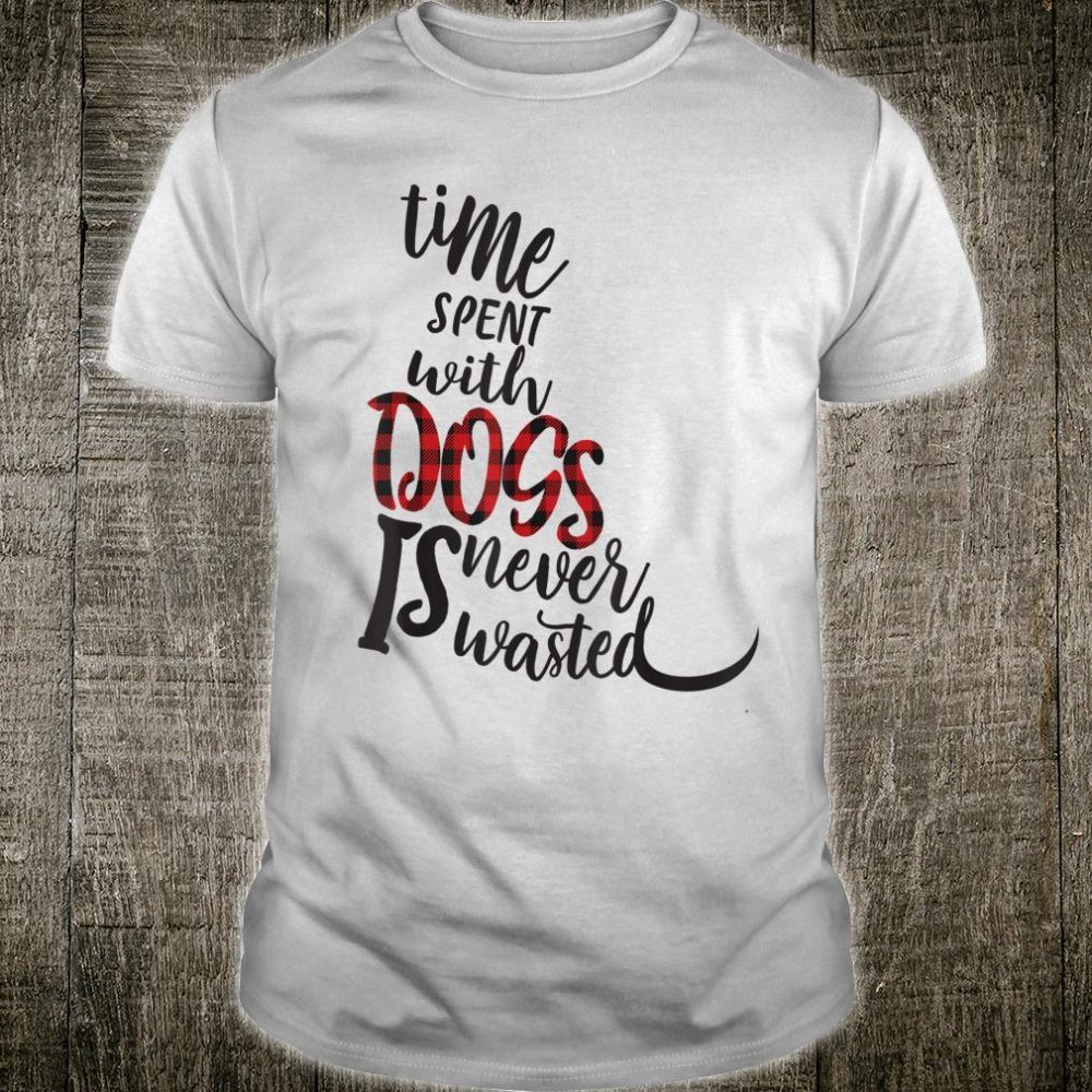 Time Spent With Dogs Is Never Wasted Dog Shirt