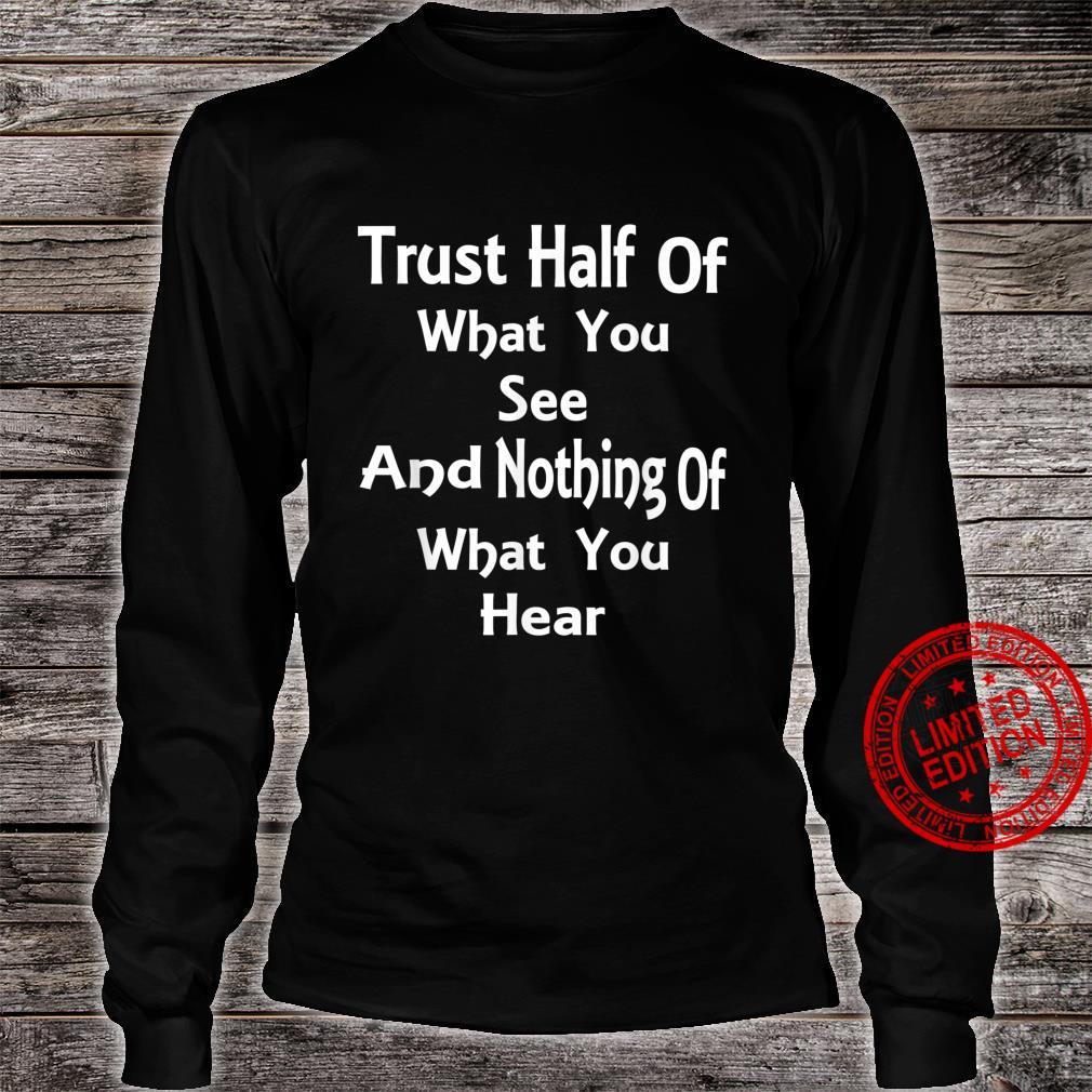 Trust Half Of What You See And Nothing Of What You Hear Shirt long sleeved